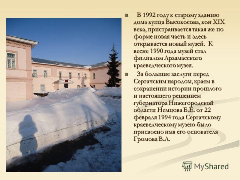 В 1992 году к старому зданию дома купца Высокосова, кон XIX века, пристраивается такая же по форме новая часть и здесь открывается новый музей. К весне 1990 года музей стал филиалом Арзамасского краеведческого музея. За большие заслуги перед Сергачск