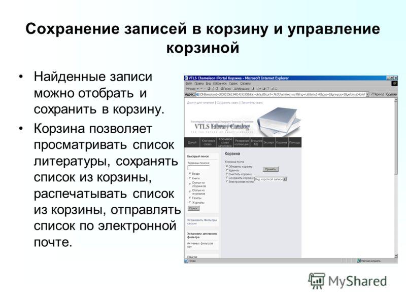 Сохранение записей в корзину и управление корзиной Найденные записи можно отобрать и сохранить в корзину. Корзина позволяет просматривать список литературы, сохранять список из корзины, распечатывать список из корзины, отправлять список по электронно