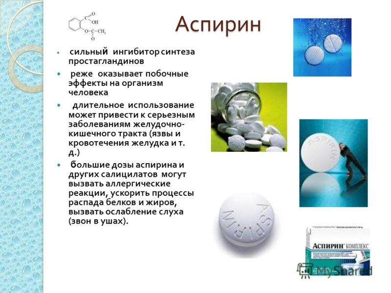 Аспирин сильны й ингибитор синтеза простагландинов реже оказывает побочные эффекты на организм человека длительное использование может привести к серьезным заболеваниям желудочно - кишечного тракта ( язвы и кровотечения желудка и т. д.) б ольшие дозы
