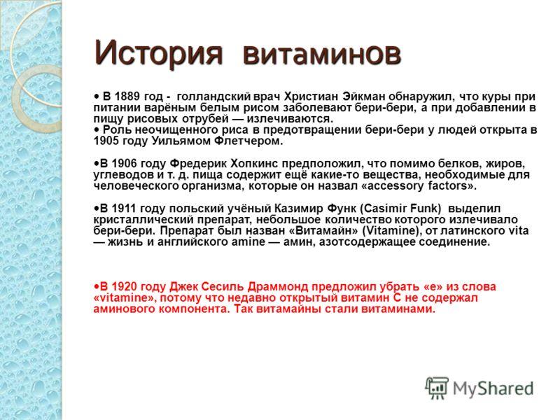 История в итамин ов В 1889 год - голландский врач Христиан Эйкман обнаружил, что куры при питании варёным белым рисом заболевают бери-бери, а при добавлении в пищу рисовых отрубей излечиваются. Роль неочищенного риса в предотвращении бери-бери у люде