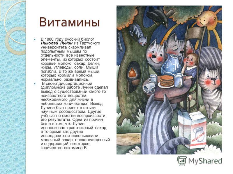 Витамины В 1880 году русский биолог Николай Лунин из Тартуского университета скармливал подопытным мышам по отдельности все известные элементы, из которых состоит коровье молоко: сахар, белки, жиры, углеводы, соли. Мыши погибли. В то же время мыши, к
