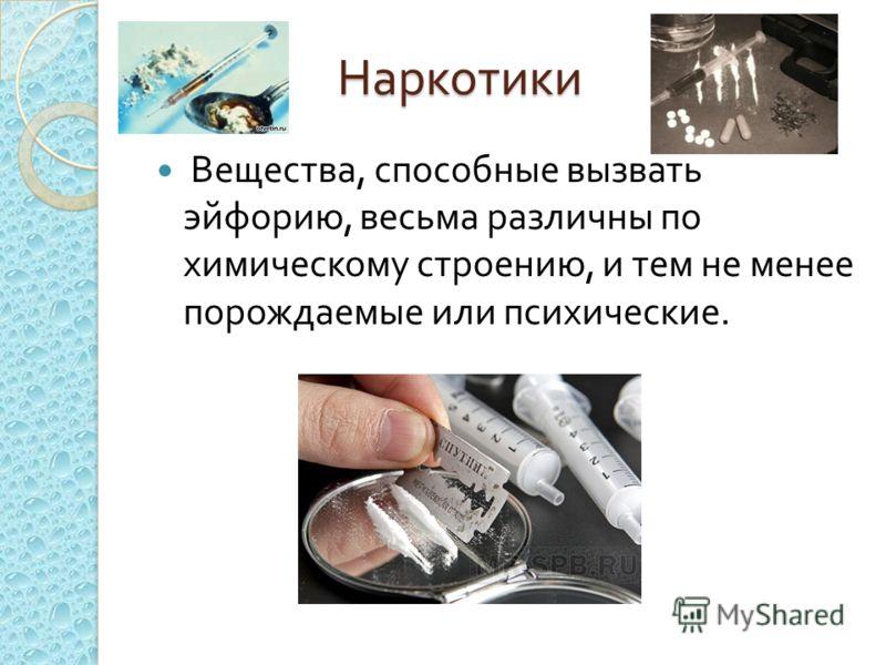 Наркотики Вещества, способные вызвать эйфорию, весьма различны по химическому строению, и тем не менее порождаемые или психические.