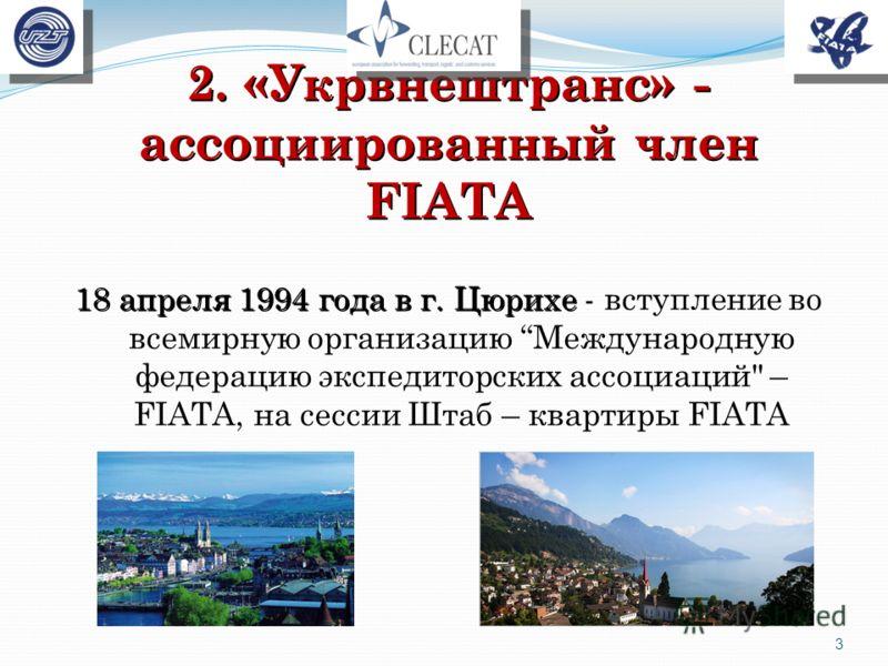 2. «Укрвнештранс» - ассоциированный член FIATA 18 апреля 1994 года в г. Цюрихе 18 апреля 1994 года в г. Цюрихе - вступление во всемирную организацию Международную федерацию экспедиторских ассоциаций – FIATA, на сессии Штаб – квартиры FIATA 3