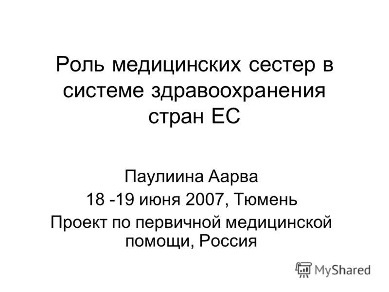 Роль медицинских сестер в системе здравоохранения стран ЕС Паулиина Аарва 18 -19 июня 2007, Тюмень Проект по первичной медицинской помощи, Россия