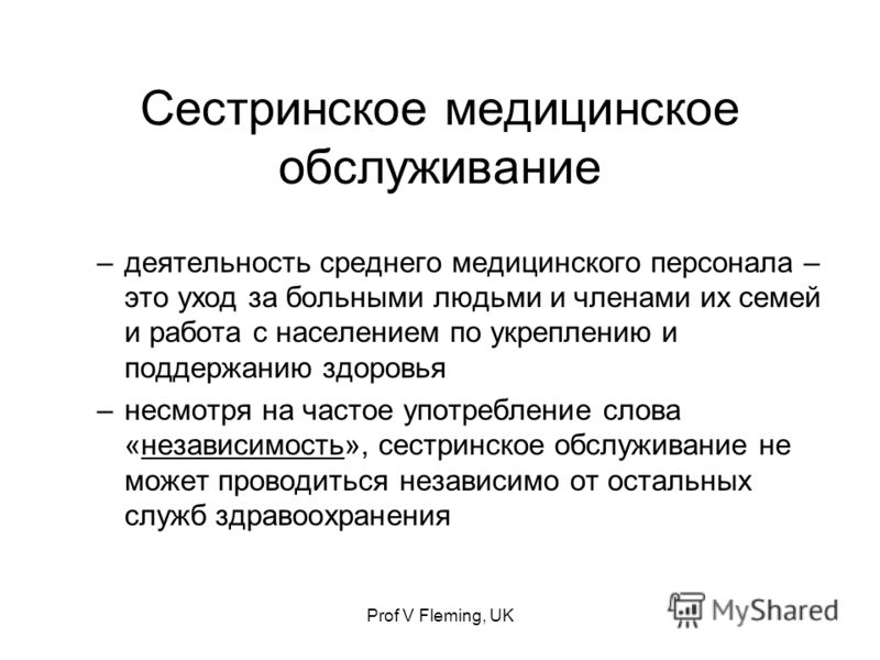 Prof V Fleming, UK Сестринское медицинское обслуживание –деятельность среднего медицинского персонала – это уход за больными людьми и членами их семей и работа с населением по укреплению и поддержанию здоровья –несмотря на частое употребление слова «
