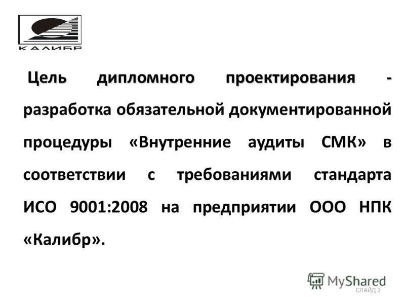 Цель дипломного проектирования - Цель дипломного проектирования - разработка обязательной документированной процедуры «Внутренние аудиты СМК» в соответствии с требованиями стандарта ИСО 9001:2008 на предприятии ООО НПК «Калибр». СЛАЙД 2