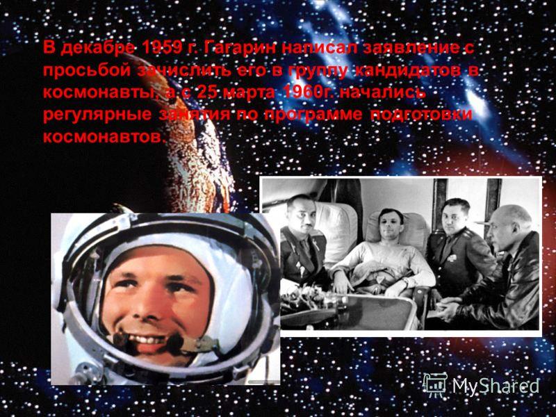 В декабре 1959 г. Гагарин написал заявление с просьбой зачислить его в группу кандидатов в космонавты, а с 25 марта 1960г. начались регулярные занятия по программе подготовки космонавтов.