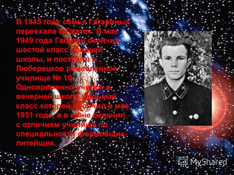 В 1945 году семья Гагариных переехала в Гжатск. В мае 1949 года Гагарин окончил шестой класс средней школы, и поступил в Люберецкое ремесленное училище 10. Одновременно учился в вечерней школе, седьмой класс которой окончил в мае 1951 года, а в июне