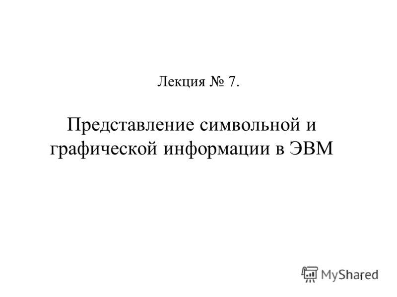 11 Представление символьной и графической информации в ЭВМ Лекция 7.