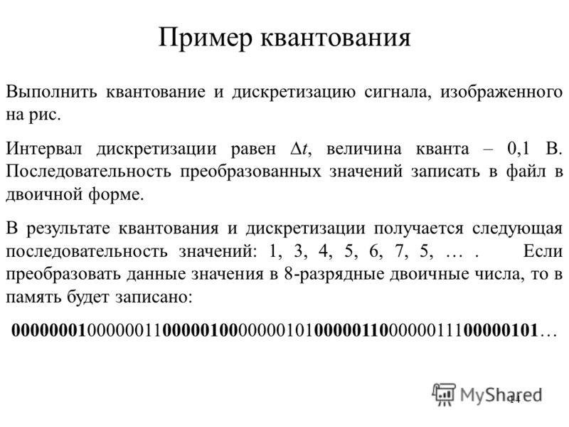 14 Пример квантования Выполнить квантование и дискретизацию сигнала, изображенного на рис. Интервал дискретизации равен t, величина кванта – 0,1 В. Последовательность преобразованных значений записать в файл в двоичной форме. В результате квантования