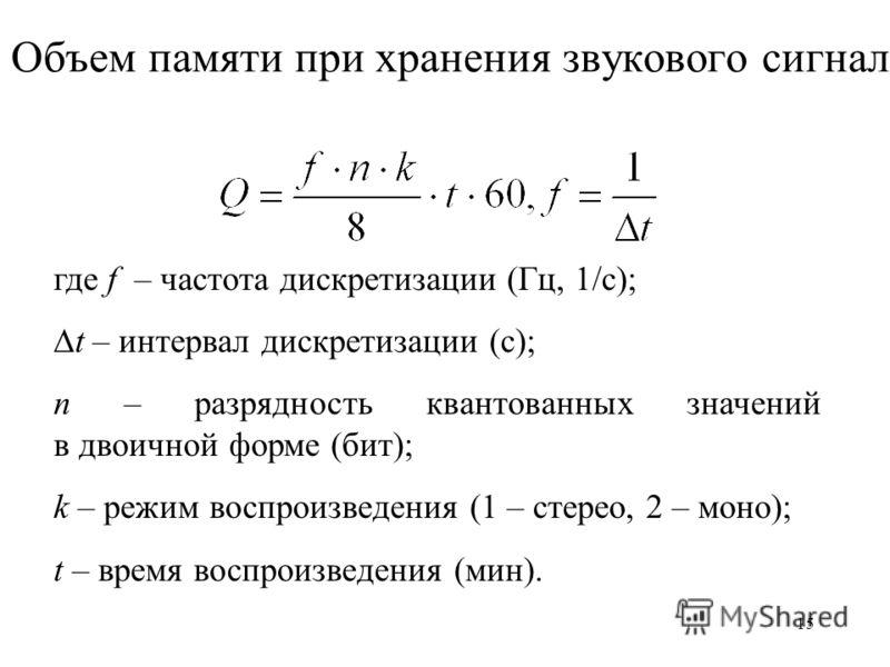 15 Объем памяти при хранения звукового сигнала где f – частота дискретизации (Гц, 1/с); t – интервал дискретизации (с); n – разрядность квантованных значений в двоичной форме (бит); k – режим воспроизведения (1 – стерео, 2 – моно); t – время воспроиз