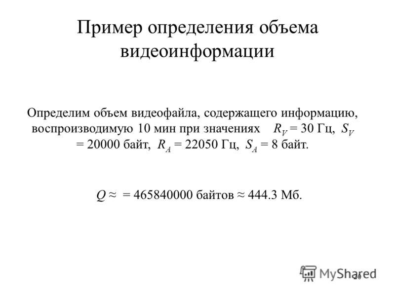 20 Пример определения объема видеоинформации Определим объем видеофайла, содержащего информацию, воспроизводимую 10 мин при значениях R V = 30 Гц, S V