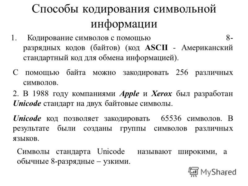 3 Способы кодирования символьной информации 1. Кодирование символов с помощью 8- разрядных кодов (байтов) (код ASCII - Американский стандартный код для обмена информацией). С помощью байта можно закодировать 256 различных символов. 2. В 1988 году ком