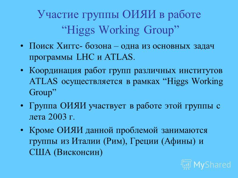 Участие группы ОИЯИ в работе Higgs Working Group Поиск Хиггс- бозона – одна из основных задач программы LHC и ATLAS. Координация работ групп различных институтов ATLAS осуществляется в рамках Higgs Working Group Группа ОИЯИ участвует в работе этой гр
