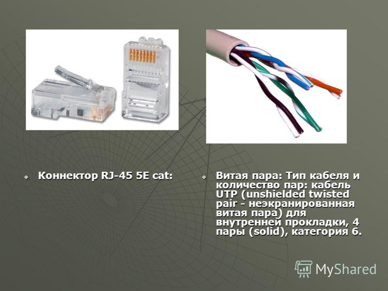 Коннектор RJ-45 5E cat: Коннектор RJ-45 5E cat: Витая пара: Тип кабеля и количество пар: кабель UTP (unshielded twisted pair - неэкранированная витая пара) для внутренней прокладки, 4 пары (solid), категория 6. Витая пара: Тип кабеля и количество пар