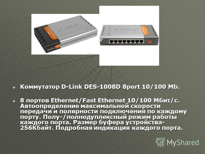Коммутатор D-Link DES-1008D 8port 10/100 Mb. Коммутатор D-Link DES-1008D 8port 10/100 Mb. 8 портов Ethernet/Fast Ethernet 10/100 Мбит/с. Автоопределение максимальной скорости передачи и полярности подключения по каждому порту. Полу-/полнодуплексный р