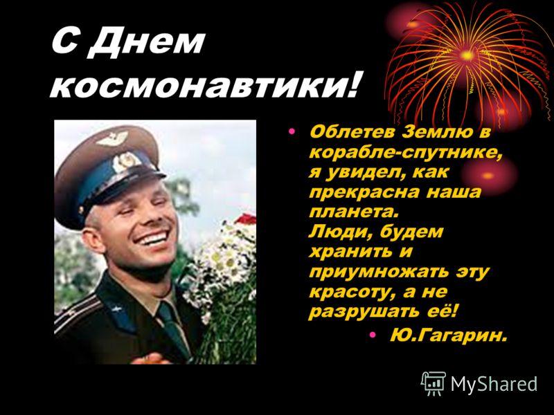 С Днем космонавтики! Облетев Землю в корабле-спутнике, я увидел, как прекрасна наша планета. Люди, будем хранить и приумножать эту красоту, а не разрушать её! Ю.Гагарин.