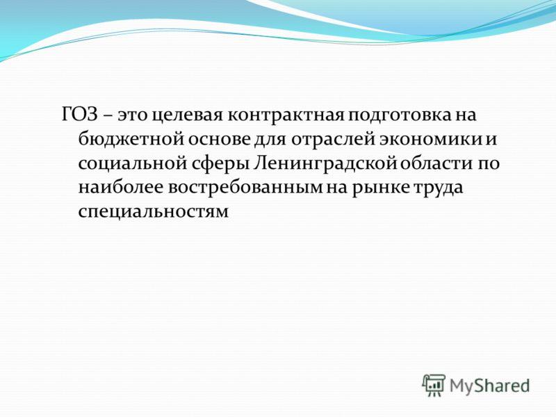 ГОЗ – это целевая контрактная подготовка на бюджетной основе для отраслей экономики и социальной сферы Ленинградской области по наиболее востребованным на рынке труда специальностям