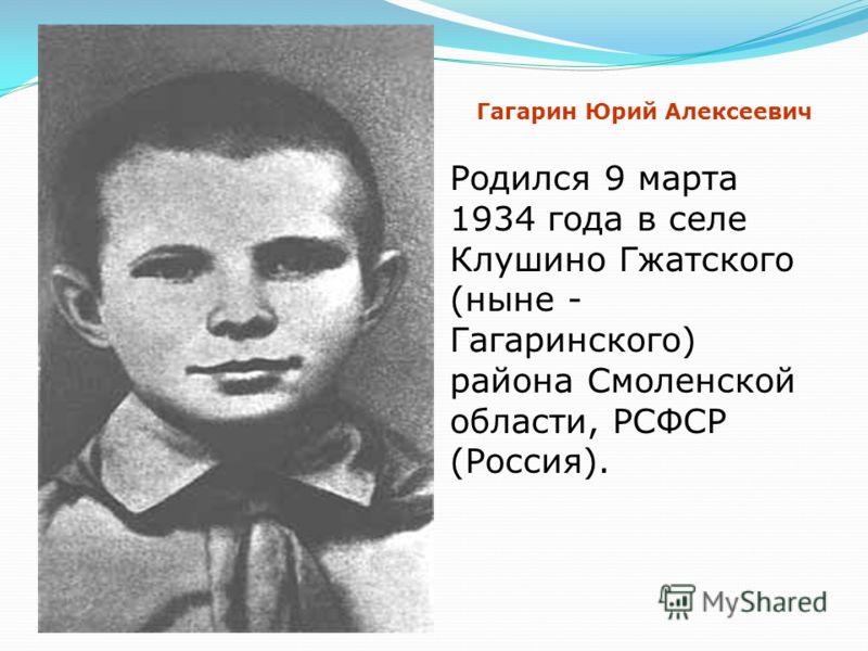 Родился 9 марта 1934 года в селе Клушино Гжатского (ныне - Гагаринского) района Смоленской области, РСФСР (Россия). Гагарин Юрий Алексеевич