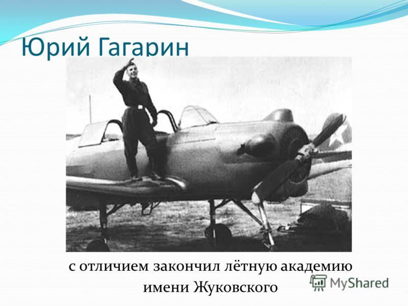 Юрий Гагарин с отличием закончил лётную академию имени Жуковского