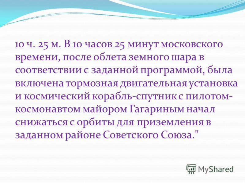 10 ч. 25 м. В 10 часов 25 минут московского времени, после облета земного шара в соответствии с заданной программой, была включена тормозная двигательная установка и космический корабль-спутник с пилотом- космонавтом майором Гагариным начал снижаться