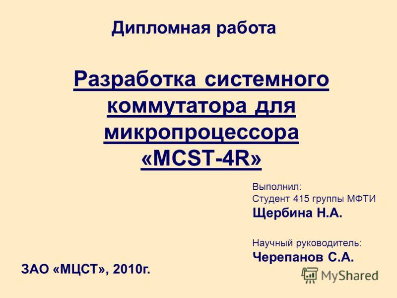 Разработка системного коммутатора для микропроцессора «MCST-4R» Выполнил: Студент 415 группы МФТИ Щербина Н.А. Научный руководитель: Черепанов С.А. Дипломная работа ЗАО «МЦСТ», 2010г.