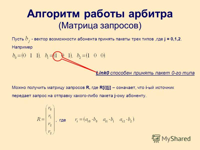 Алгоритм работы арбитра (Матрица запросов) Пусть - вектор возможности абонента принять пакеты трех типов,где j = 0,1,2. Например Можно получить матрицу запросов R, где R[i][j] – означает, что i-ый источник передает запрос на отправку какого-либо паке