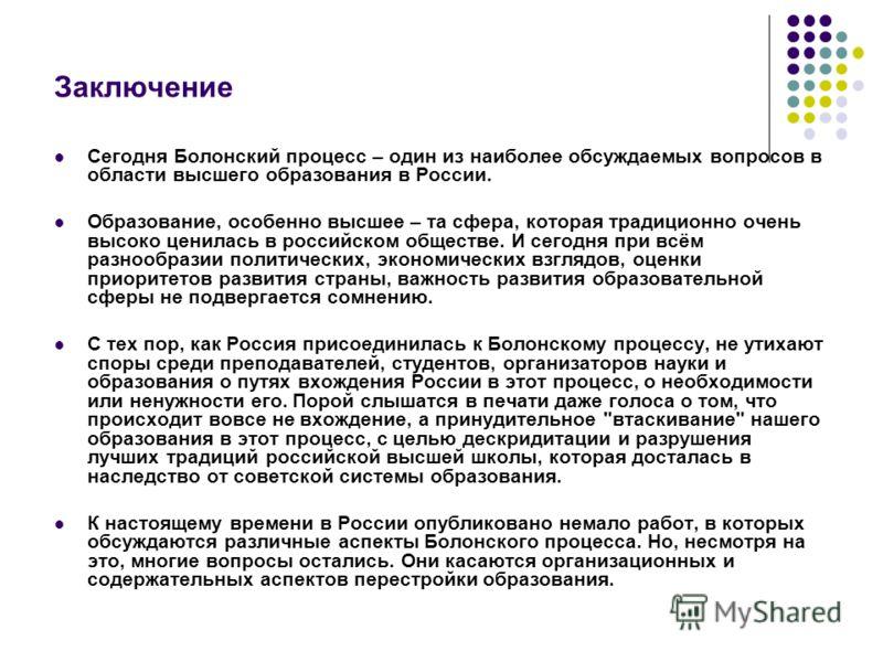 Заключение Сегодня Болонский процесс – один из наиболее обсуждаемых вопросов в области высшего образования в России. Образование, особенно высшее – та сфера, которая традиционно очень высоко ценилась в российском обществе. И сегодня при всём разнообр