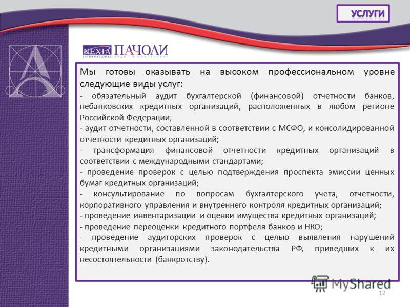 Мы готовы оказывать на высоком профессиональном уровне следующие виды услуг: - обязательный аудит бухгалтерской (финансовой) отчетности банков, небанковских кредитных организаций, расположенных в любом регионе Российской Федерации; - аудит отчетности