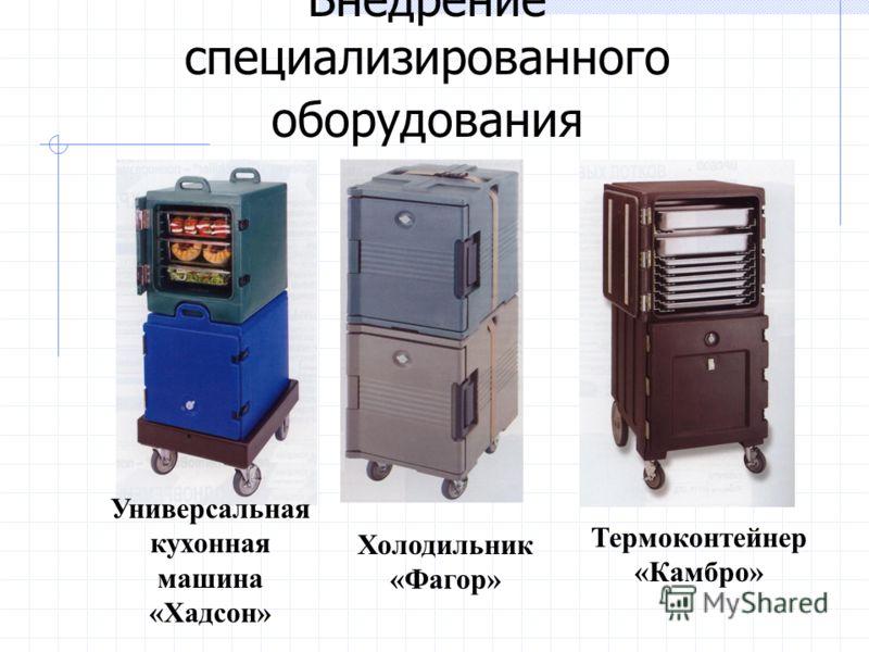 Внедрение специализированного оборудования Термоконтейнер «Камбро» Холодильник «Фагор» Универсальная кухонная машина «Хадсон»