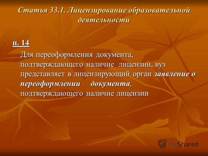 Статья 33.1. Лицензирование образовательной деятельности п. 14 Для переоформления документа, подтверждающего наличие лицензии, вуз представляет в лицензирующий орган заявление о переоформлении документа, подтверждающего наличие лицензии Для переоформ