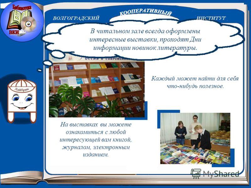 В читальном зале всегда оформлены интересные выставки, проходят Дни информации новинок литературы. На выставках вы можете ознакомиться с любой интересующей вам книгой, журналом, электронным изданием. Каждый может найти для себя что-нибудь полезное.