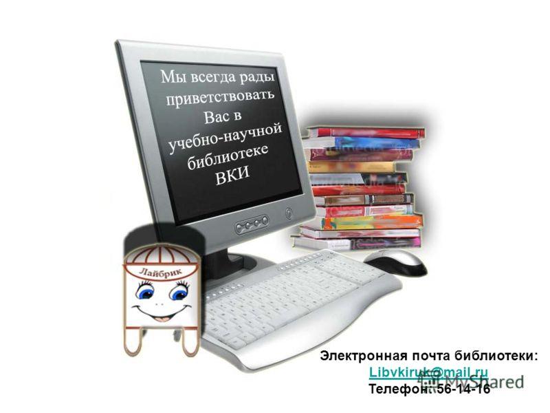 Электронная почта библиотеки: Libvkiruk@mail.ru Телефон: 56-14-16