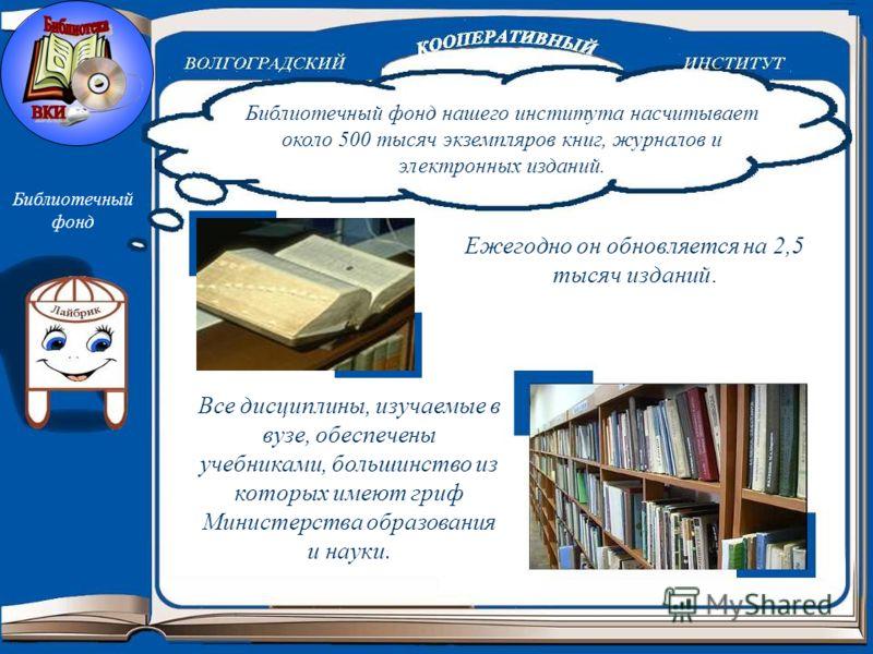 Библиотечный фонд Все дисциплины, изучаемые в вузе, обеспечены учебниками, большинство из которых имеют гриф Министерства образования и науки. Библиотечный фонд нашего института насчитывает около 500 тысяч экземпляров книг, журналов и электронных изд
