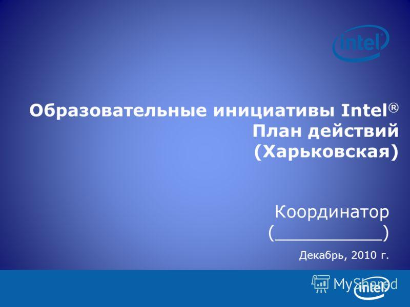 Образовательные инициативы Intel ® План действий (Харьковская) Координатор (__________) Декабрь, 2010 г.