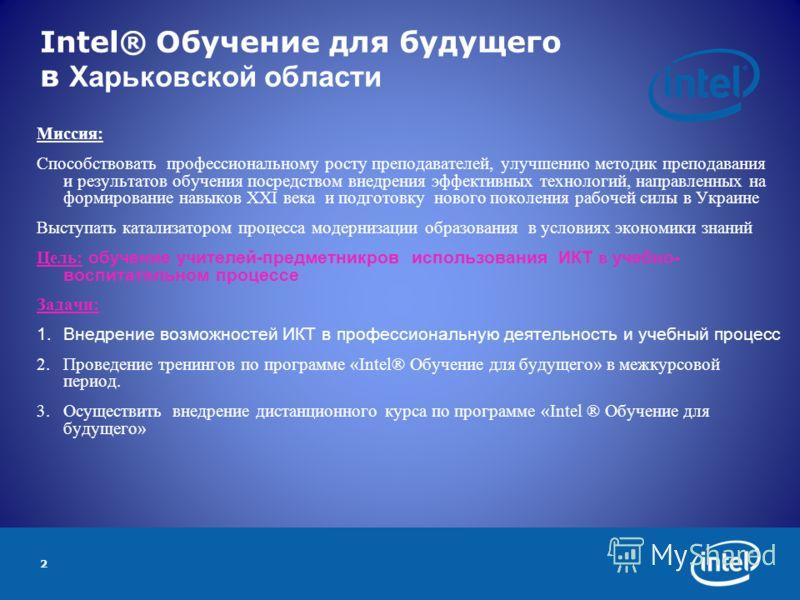 2 Intel® Обучение для будущего в Харьковской области Миссия: Способствовать профессиональному росту преподавателей, улучшению методик преподавания и результатов обучения посредством внедрения эффективных технологий, направленных на формирование навык