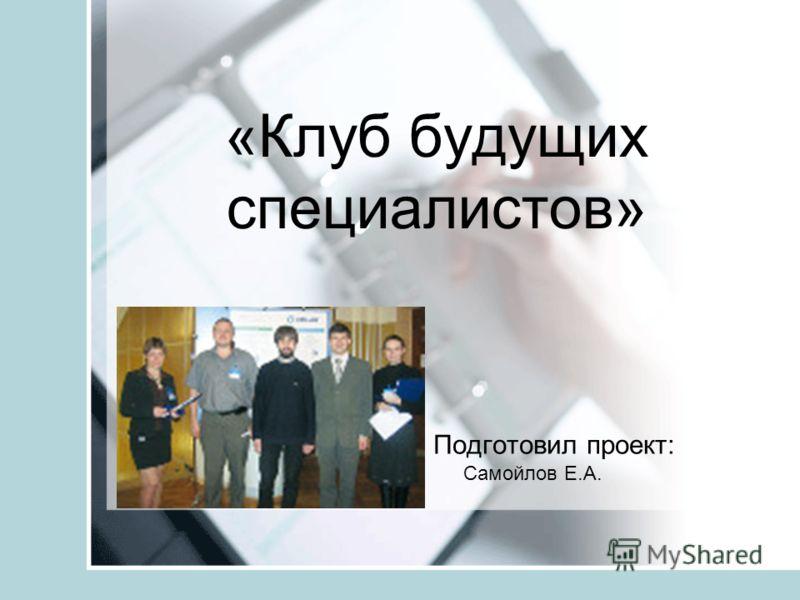«Клуб будущих специалистов» Подготовил проект: Самойлов Е.А.
