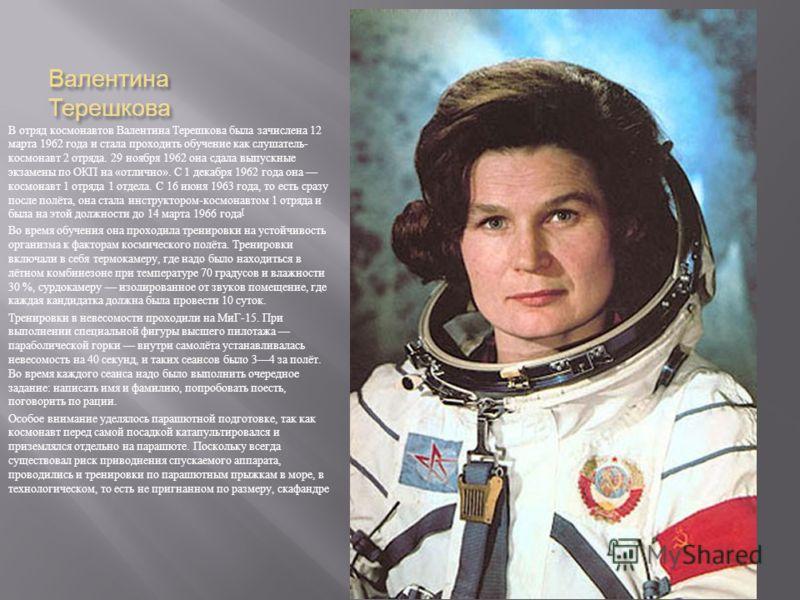 Валентина Терешкова В отряд космонавтов Валентина Терешкова была зачислена 12 марта 1962 года и стала проходить обучение как слушатель - космонавт 2 отряда. 29 ноября 1962 она сдала выпускные экзамены по ОКП на « отлично ». С 1 декабря 1962 года она