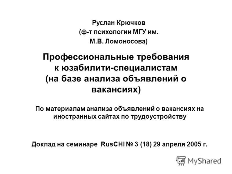 Профессиональные требования к юзабилити-специалистам (на базе анализа объявлений о вакансиях) По материалам анализа объявлений о вакансиях на иностранных сайтах по трудоустройству Доклад на семинаре RusCHI 3 (18) 29 апреля 2005 г. Руслан Крючков (ф-т