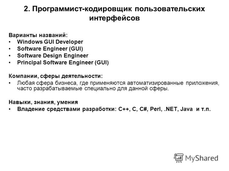 2. Программист-кодировщик пользовательских интерфейсов Варианты названий: Windows GUI Developer Software Engineer (GUI) Software Design Engineer Principal Software Engineer (GUI) Компании, сферы деятельности: Любая сфера бизнеса, где применяются авто