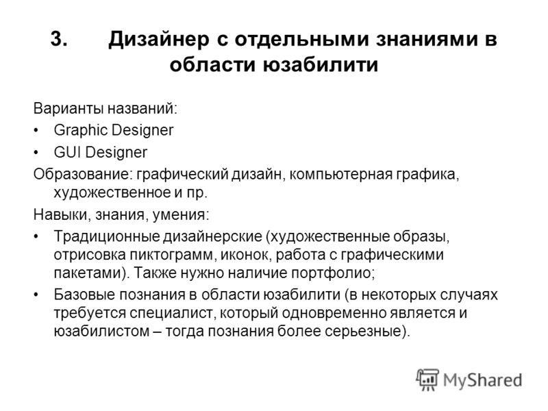 3. Дизайнер с отдельными знаниями в области юзабилити Варианты названий: Graphic Designer GUI Designer Образование: графический дизайн, компьютерная графика, художественное и пр. Навыки, знания, умения: Традиционные дизайнерские (художественные образ