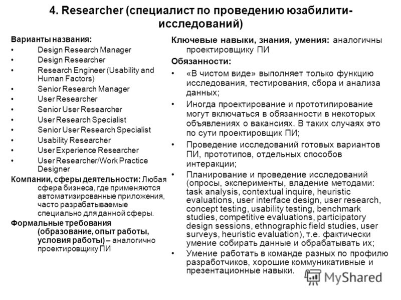 4. Researcher (специалист по проведению юзабилити- исследований) Варианты названия: Design Research Manager Design Researcher Research Engineer (Usability and Human Factors) Senior Research Manager User Researcher Senior User Researcher User Research