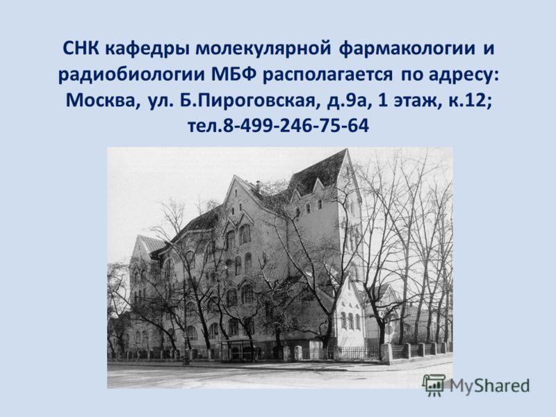 СНК кафедры молекулярной фармакологии и радиобиологии МБФ располагается по адресу: Москва, ул. Б.Пироговская, д.9а, 1 этаж, к.12; тел.8-499-246-75-64