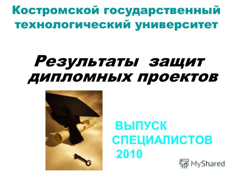Костромской государственный технологический университет Результаты защит дипломных проектов ВЫПУСК СПЕЦИАЛИСТОВ 2010