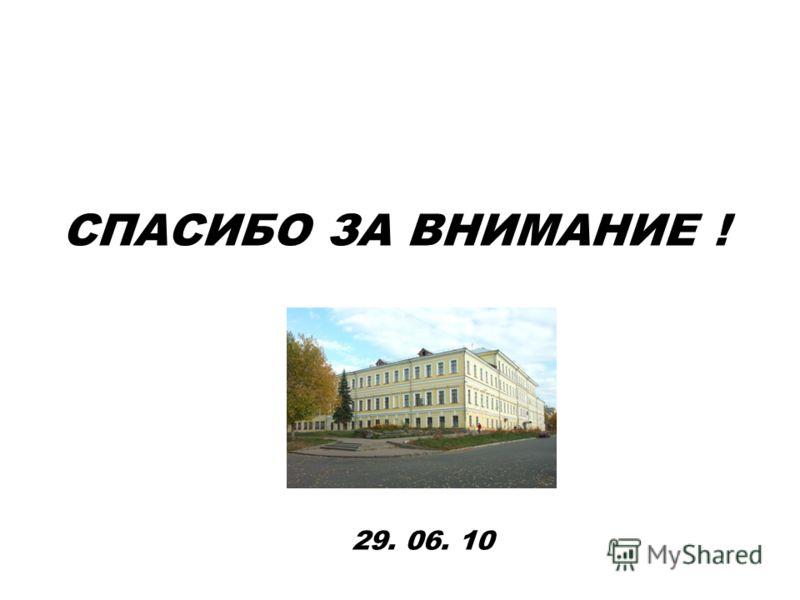 СПАСИБО ЗА ВНИМАНИЕ ! 29. 06. 10