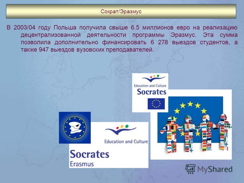 Сократ/Эразмус В 2003/04 году Польша получила свыше 6.5 миллионов евро на реализацию децентрализованной деятельности программы Эразмус. Эта сумма позволила дополнительно финансировать 6 278 выездов студентов, а также 947 выездов вузовских преподавате