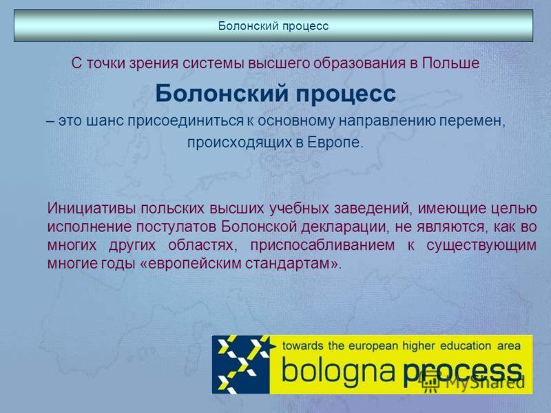 Болонский процесс С точки зрения системы высшего образования в Польше Болонский процесс – это шанс присоединиться к основному направлению перемен, происходящих в Европе. Инициативы польских высших учебных заведений, имеющие целью исполнение постулато
