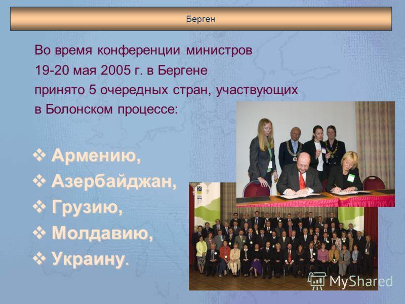 Берген Во время конференции министров 19-20 мая 2005 г. в Бергене принято 5 очередных стран, участвующих в Болонском процессе: Армению, Армению, Азербайджан, Азербайджан, Грузию, Грузию, Молдавию, Молдавию, Украину. Украину.