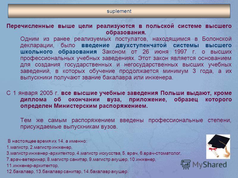 suplement Перечисленные выше цели реализуются в польской системе высшего образования. Одним из ранее реализуемых постулатов, находящимся в Болонской декларации, было введение двухступенчатой системы высшего школьного образования Законом от 26 июня 19