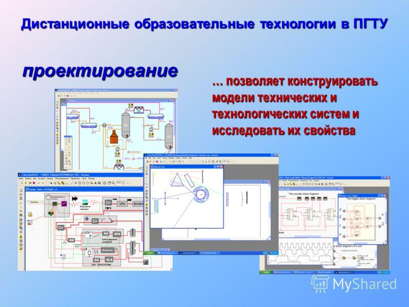 … позволяет конструировать модели технических и технологических систем и исследовать их свойства проектирование Дистанционные образовательные технологии в ПГТУ